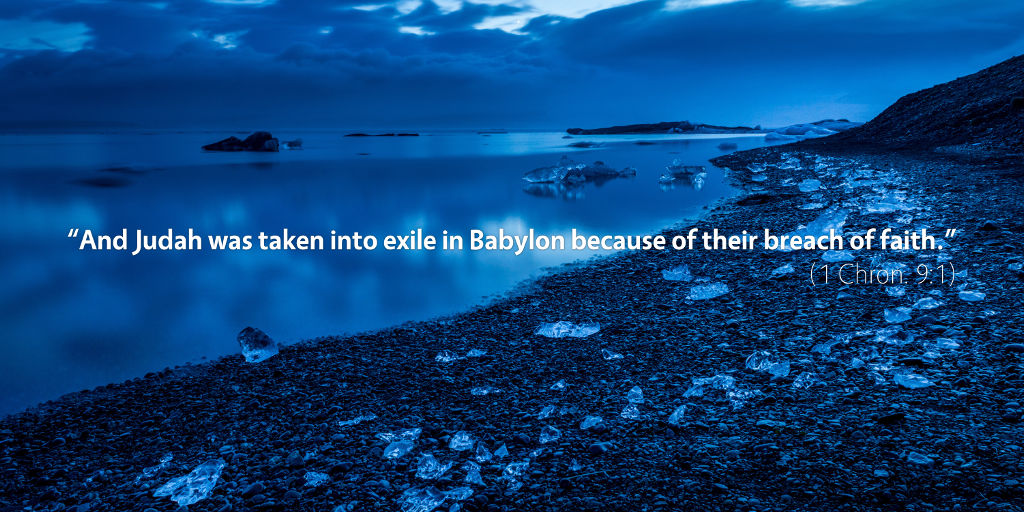 1 Chronicles 9: and Judah was taken into exile in Babylon because of their breach of faith.