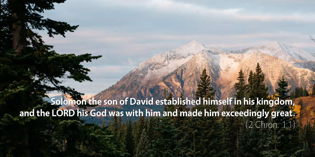 2 Chronicles 1: Solomon the son of David established himself in his kingdom, and the LORD his God was with him and made him exceedingly great.