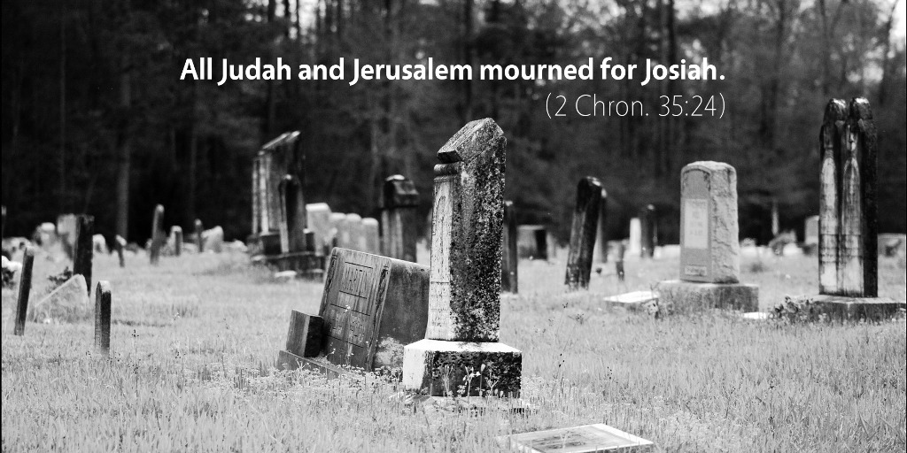 2 Chronicles 35: All Judah and Jerusalem mourned for Josiah.