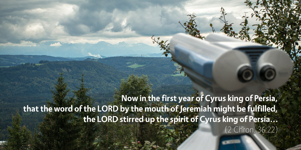 2 Chronicles 36: Now in the first year of Cyrus king of Persia, that the word of the LORD by the mouth of Jeremiah might be fulfilled, the LORD stirred up the spirit of Cyrus king of Persia...