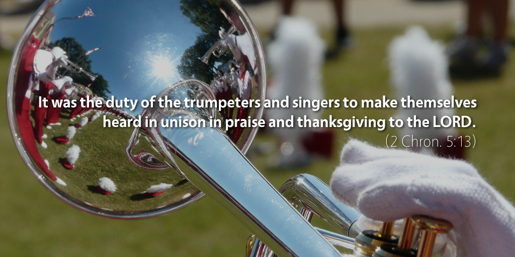 2 Chronicles 5: It was the duty of the trumpeters and singers to make themselves heard in unison in praise and thanksgiving to the LORD.
